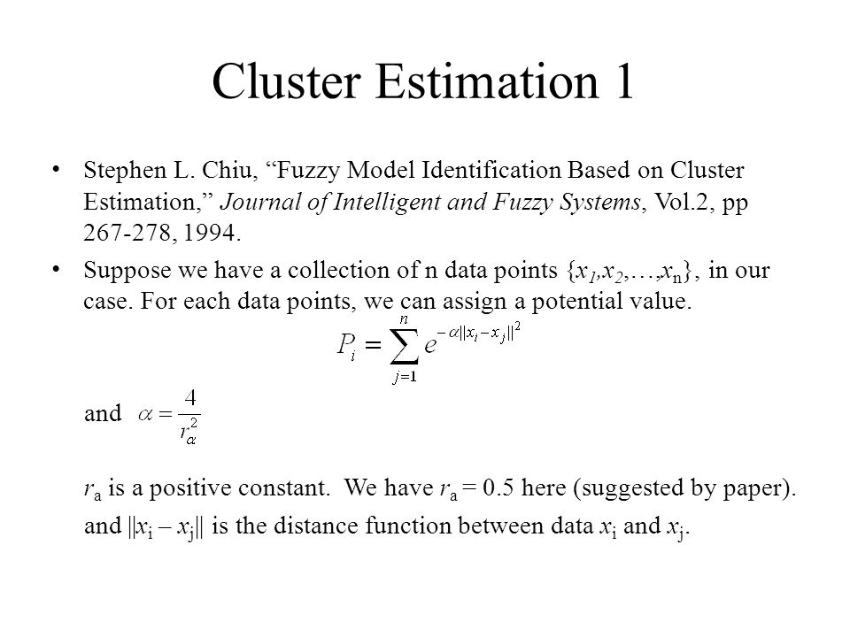 "Cluster Estimation 1 Stephen L. Chiu, ""Fuzzy Model Identification Based on Cluster Estimation,"" Journal of Intelligent and Fuzzy Systems, Vol.2, pp 26"