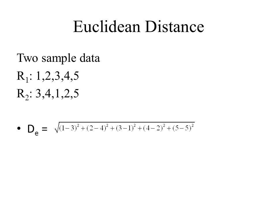 Euclidean Distance Two sample data R 1 : 1,2,3,4,5 R 2 : 3,4,1,2,5 D e =