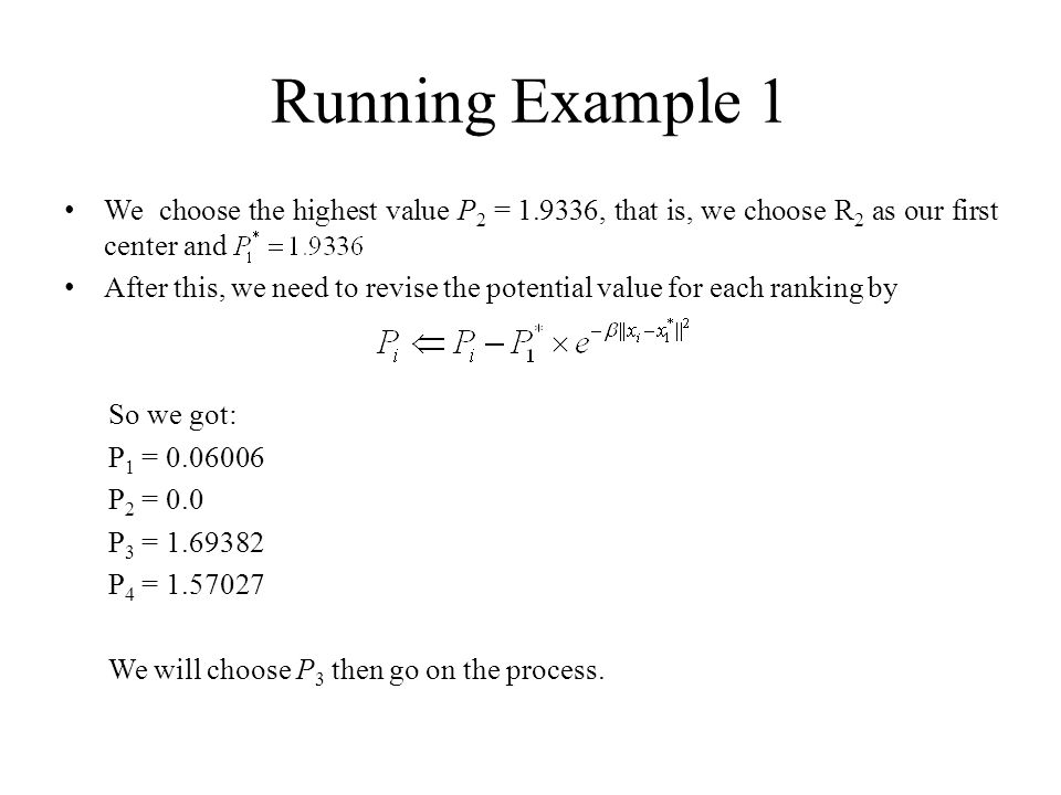 Running Example 1 We choose the highest value P 2 = 1.9336, that is, we choose R 2 as our first center and After this, we need to revise the potential value for each ranking by So we got: P 1 = 0.06006 P 2 = 0.0 P 3 = 1.69382 P 4 = 1.57027 We will choose P 3 then go on the process.