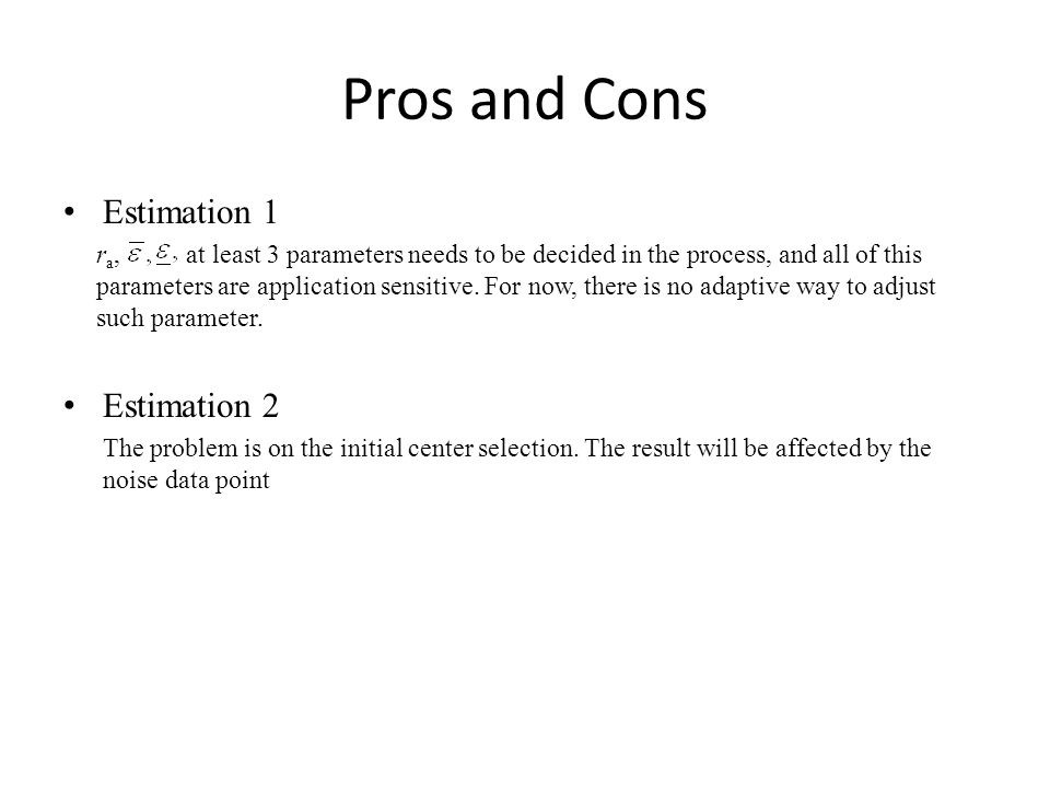 Pros and Cons Estimation 1 r a, at least 3 parameters needs to be decided in the process, and all of this parameters are application sensitive. For no