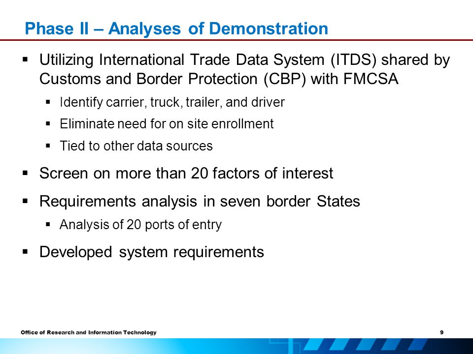 9 Office of Research and Information Technology  Utilizing International Trade Data System (ITDS) shared by Customs and Border Protection (CBP) with FMCSA  Identify carrier, truck, trailer, and driver  Eliminate need for on site enrollment  Tied to other data sources  Screen on more than 20 factors of interest  Requirements analysis in seven border States  Analysis of 20 ports of entry  Developed system requirements Phase II – Analyses of Demonstration
