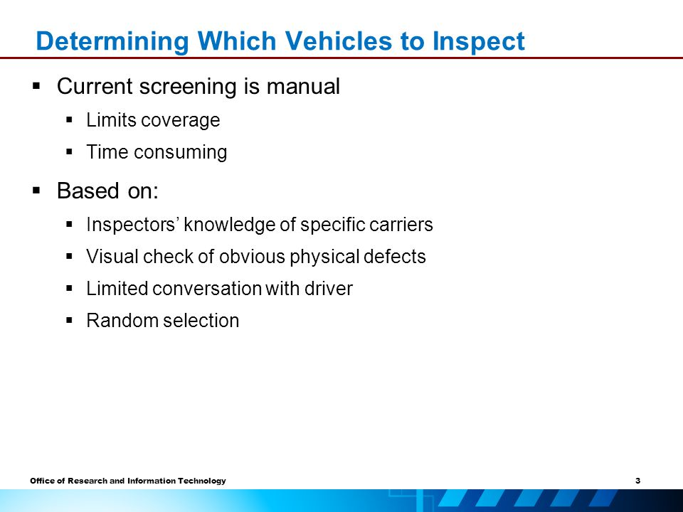 3 Office of Research and Information Technology  Current screening is manual  Limits coverage  Time consuming  Based on:  Inspectors' knowledge of specific carriers  Visual check of obvious physical defects  Limited conversation with driver  Random selection Determining Which Vehicles to Inspect