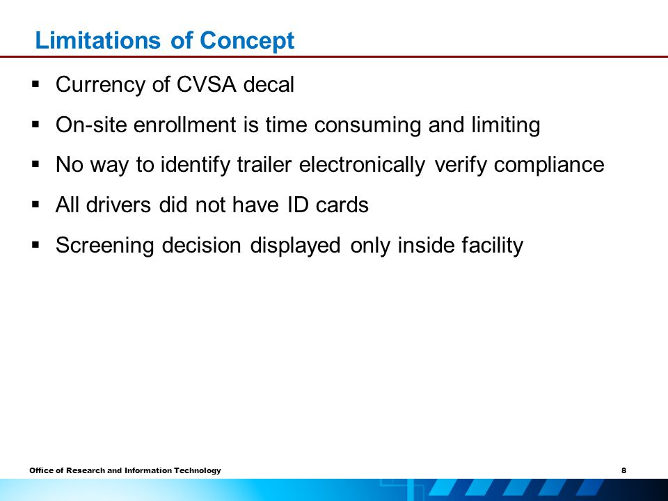 8 Office of Research and Information Technology  Currency of CVSA decal  On-site enrollment is time consuming and limiting  No way to identify trailer electronically verify compliance  All drivers did not have ID cards  Screening decision displayed only inside facility Limitations of Concept