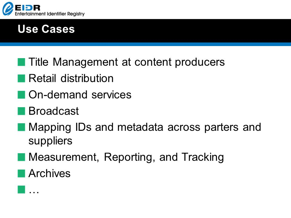 Use Cases Title Management at content producers Retail distribution On-demand services Broadcast Mapping IDs and metadata across parters and suppliers Measurement, Reporting, and Tracking Archives …