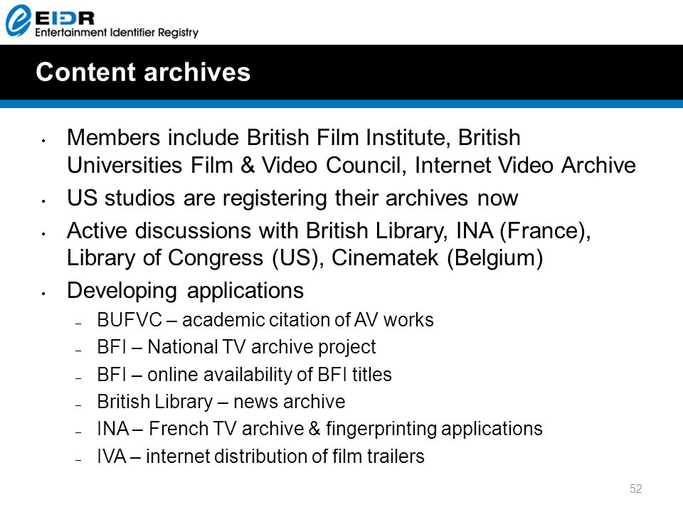 Content archives Members include British Film Institute, British Universities Film & Video Council, Internet Video Archive US studios are registering their archives now Active discussions with British Library, INA (France), Library of Congress (US), Cinematek (Belgium) Developing applications – BUFVC – academic citation of AV works – BFI – National TV archive project – BFI – online availability of BFI titles – British Library – news archive – INA – French TV archive & fingerprinting applications – IVA – internet distribution of film trailers 52