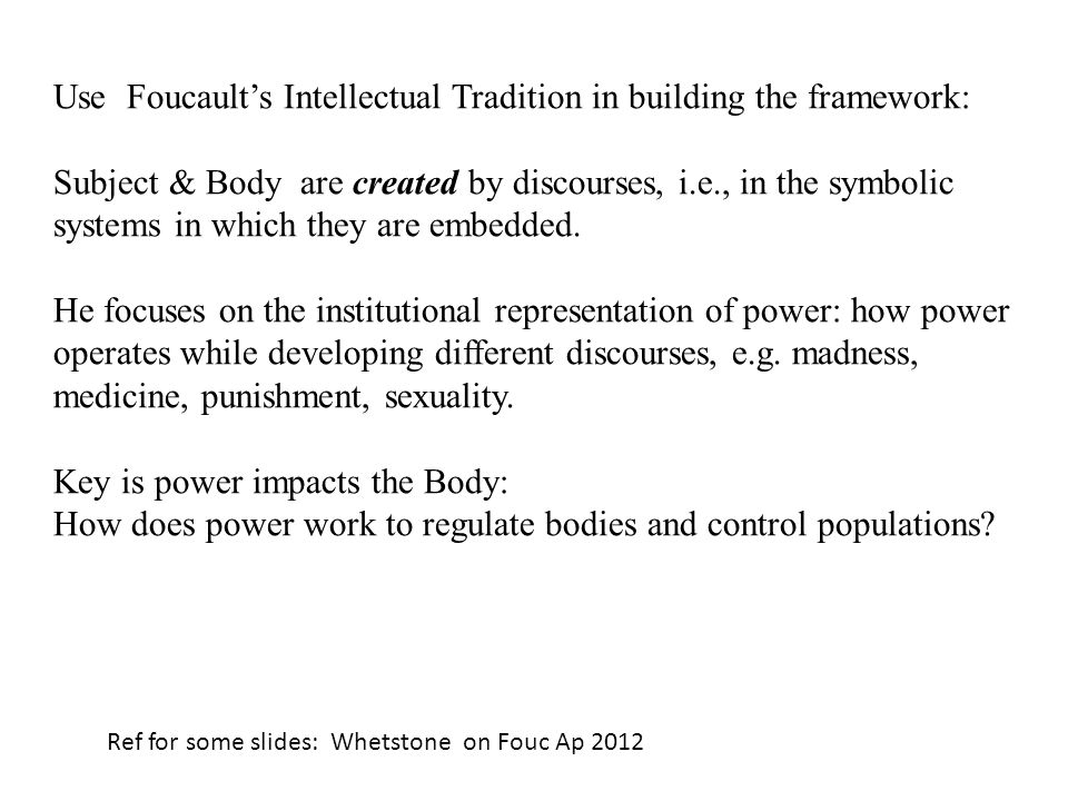 Use Foucault's Intellectual Tradition in building the framework: Subject & Body are created by discourses, i.e., in the symbolic systems in which they are embedded.