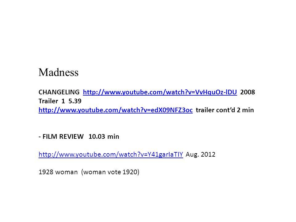 Madness CHANGELING http://www.youtube.com/watch v=VvHquOz-lDU 2008 Trailer 1 5.39http://www.youtube.com/watch v=VvHquOz-lDU http://www.youtube.com/watch v=edX09NFZ3ochttp://www.youtube.com/watch v=edX09NFZ3oc trailer cont'd 2 min - FILM REVIEW 10.03 min http://www.youtube.com/watch v=Y41garIaTIYhttp://www.youtube.com/watch v=Y41garIaTIY Aug.