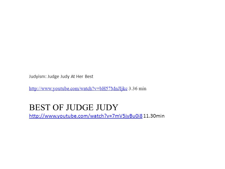 Judyism: Judge Judy At Her Best http://www.youtube.com/watch?v=bH57MnJIjkchttp://www.youtube.com/watch?v=bH57MnJIjkc 3.36 min BEST OF JUDGE JUDY http://www.youtube.com/watch?v=7mV5jyBu0i8http://www.youtube.com/watch?v=7mV5jyBu0i8 11.30min