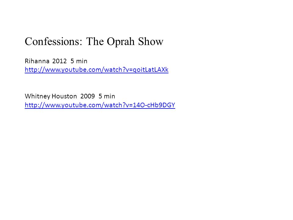 Confessions: The Oprah Show Rihanna 2012 5 min http://www.youtube.com/watch v=qoitLatLAXk Whitney Houston 2009 5 min http://www.youtube.com/watch v=14O-cHb9DGY
