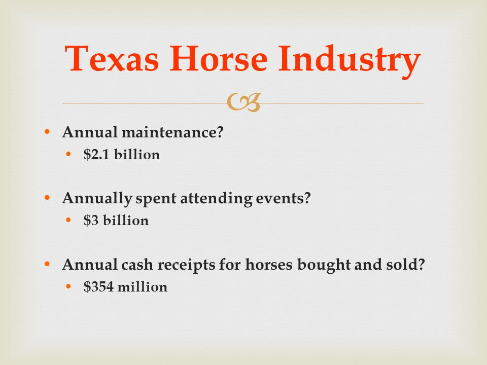  Annual maintenance? $2.1 billion Annually spent attending events? $3 billion Annual cash receipts for horses bought and sold? $354 million Texas Hor