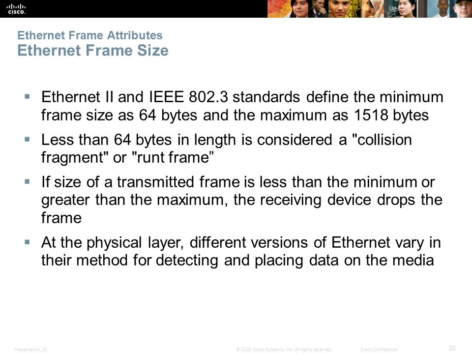 Presentation_ID 20 © 2008 Cisco Systems, Inc. All rights reserved.Cisco Confidential Ethernet Frame Attributes Ethernet Frame Size  Ethernet II and I