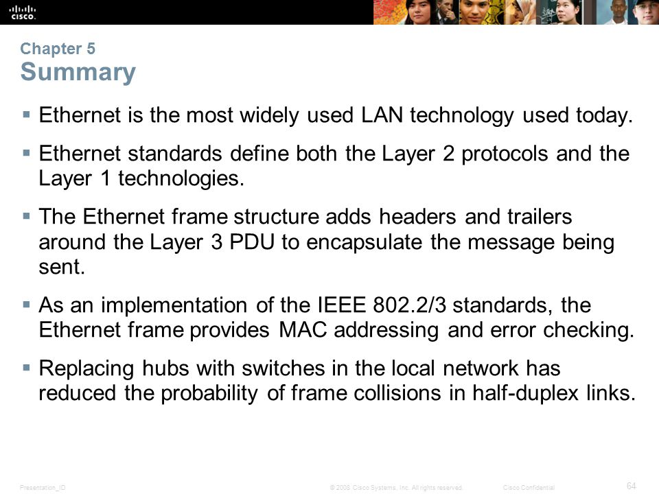 Presentation_ID 64 © 2008 Cisco Systems, Inc. All rights reserved.Cisco Confidential Chapter 5 Summary  Ethernet is the most widely used LAN technolo
