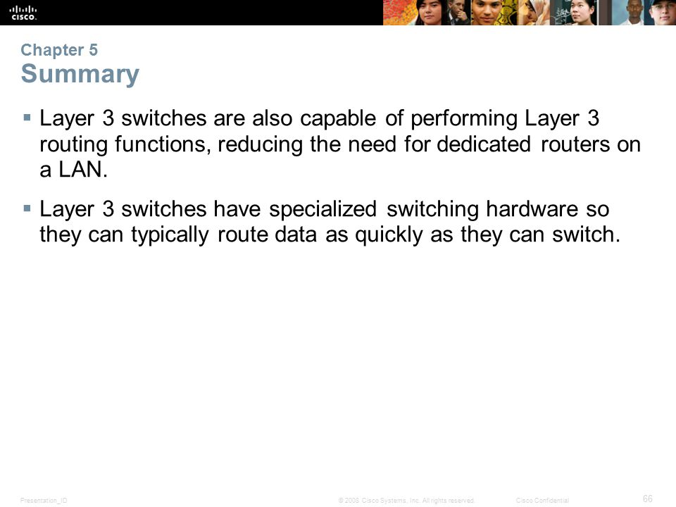 Presentation_ID 66 © 2008 Cisco Systems, Inc. All rights reserved.Cisco Confidential Chapter 5 Summary  Layer 3 switches are also capable of performi