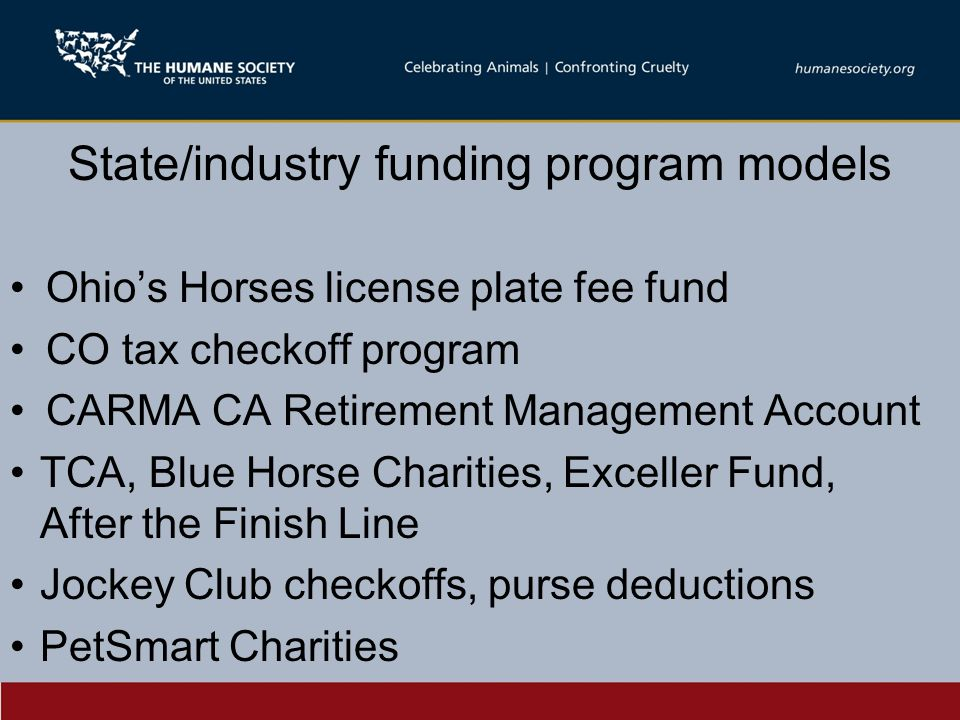 State/industry funding program models Ohio's Horses license plate fee fund CO tax checkoff program CARMA CA Retirement Management Account TCA, Blue Horse Charities, Exceller Fund, After the Finish Line Jockey Club checkoffs, purse deductions PetSmart Charities