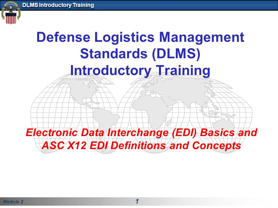 Module 2 1 DLMS Introductory Training Defense Logistics Management Standards (DLMS) Introductory Training Electronic Data Interchange (EDI) Basics and ASC X12 EDI Definitions and Concepts