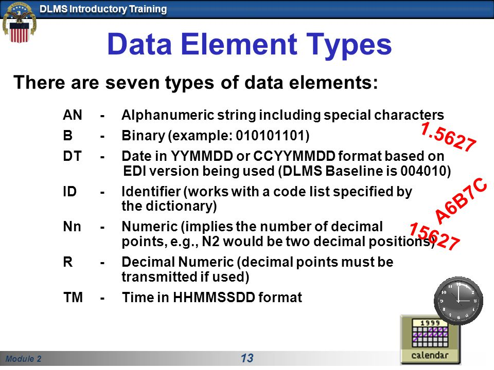 Module 2 13 DLMS Introductory Training Data Element Types There are seven types of data elements: AN- Alphanumeric string including special characters B - Binary (example: 010101101) DT - Date in YYMMDD or CCYYMMDD format based on EDI version being used (DLMS Baseline is 004010) ID -Identifier (works with a code list specified by the dictionary) Nn- Numeric (implies the number of decimal points, e.g., N2 would be two decimal positions) R - Decimal Numeric (decimal points must be transmitted if used) TM- Time in HHMMSSDD format A6B7C 1.5627 15627