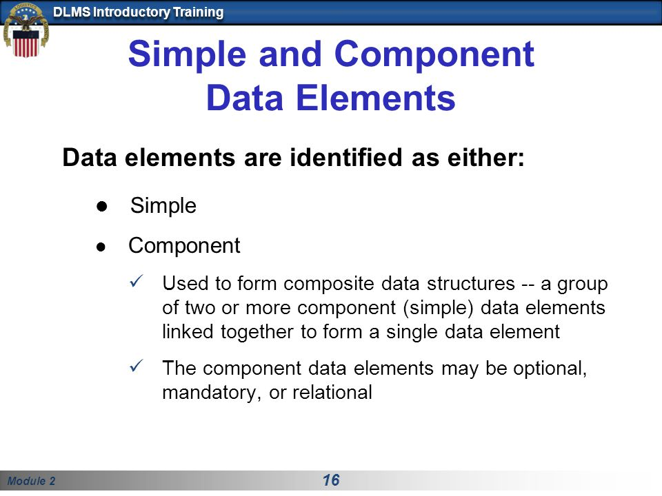 Module 2 16 DLMS Introductory Training Simple and Component Data Elements Data elements are identified as either: Simple Component Used to form compos