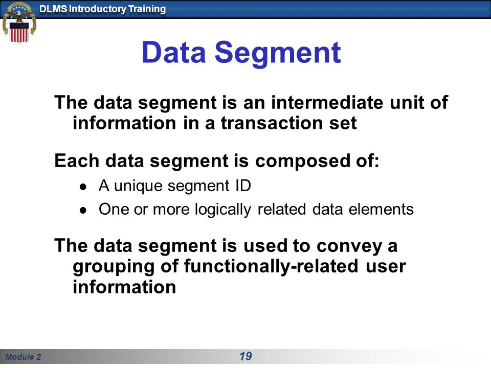 Module 2 19 DLMS Introductory Training Data Segment The data segment is an intermediate unit of information in a transaction set Each data segment is