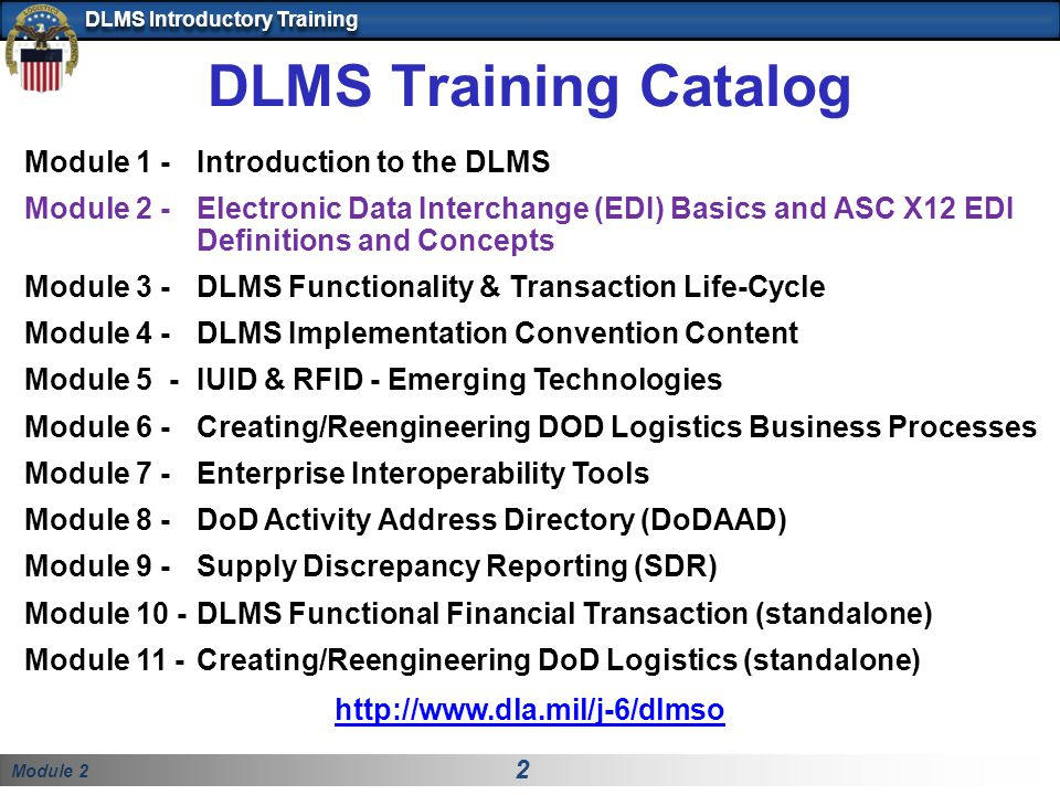 Module 2 2 DLMS Introductory Training DLMS Training Catalog Module 1 - Introduction to the DLMS Module 2 -Electronic Data Interchange (EDI) Basics and ASC X12 EDI Definitions and Concepts Module 3 -DLMS Functionality & Transaction Life-Cycle Module 4 -DLMS Implementation Convention Content Module 5 -IUID & RFID - Emerging Technologies Module 6 -Creating/Reengineering DOD Logistics Business Processes Module 7 - Enterprise Interoperability Tools Module 8 - DoD Activity Address Directory (DoDAAD) Module 9 - Supply Discrepancy Reporting (SDR) Module 10 -DLMS Functional Financial Transaction (standalone) Module 11 -Creating/Reengineering DoD Logistics (standalone) http://www.dla.mil/j-6/dlmso