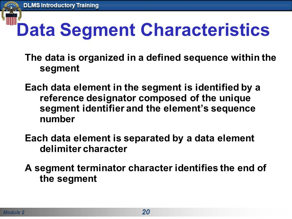 Module 2 20 DLMS Introductory Training Data Segment Characteristics The data is organized in a defined sequence within the segment Each data element in the segment is identified by a reference designator composed of the unique segment identifier and the element's sequence number Each data element is separated by a data element delimiter character A segment terminator character identifies the end of the segment