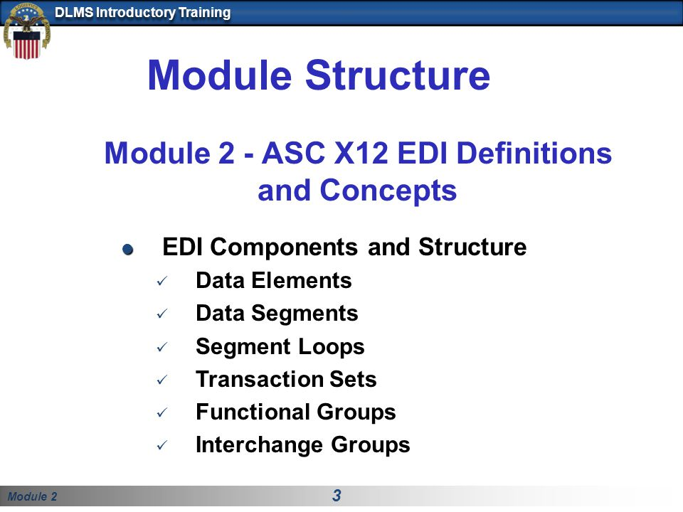 Module 2 3 DLMS Introductory Training Module Structure Module 2 - ASC X12 EDI Definitions and Concepts EDI Components and Structure Data Elements Data