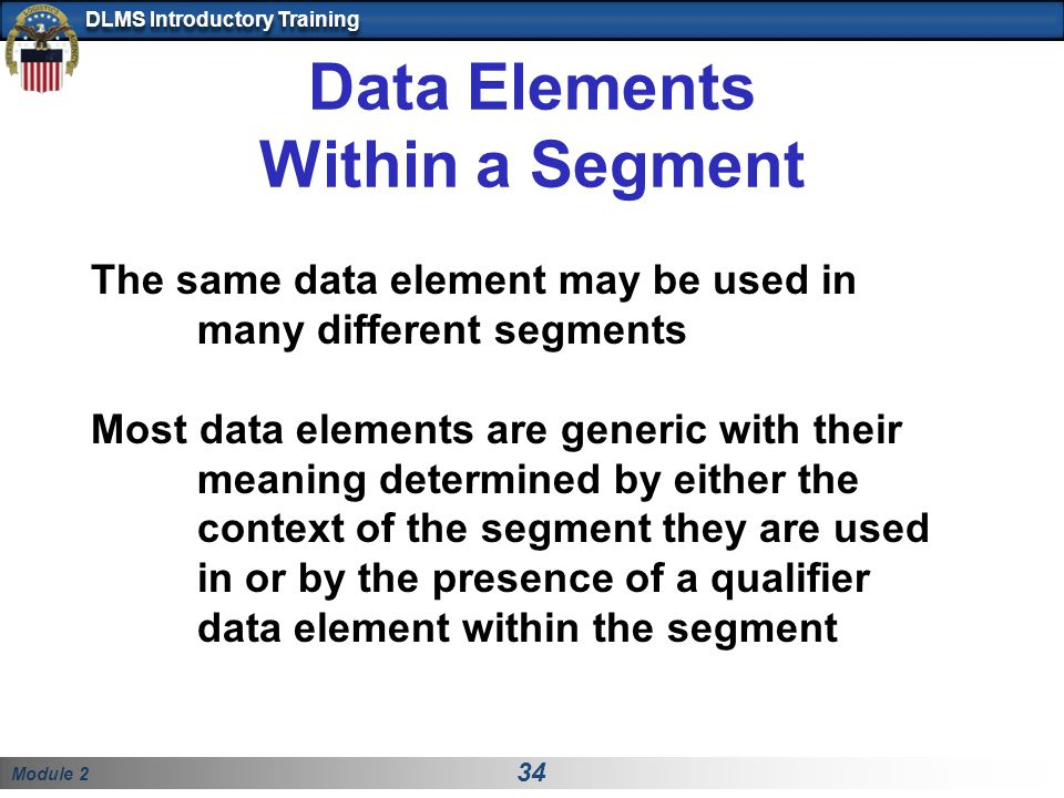 Module 2 34 DLMS Introductory Training Data Elements Within a Segment The same data element may be used in many different segments Most data elements