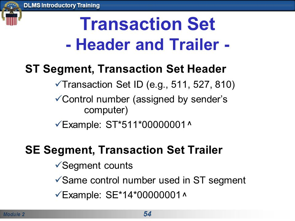 Module 2 54 DLMS Introductory Training Transaction Set - Header and Trailer - ST Segment, Transaction Set Header Transaction Set ID (e.g., 511, 527, 8