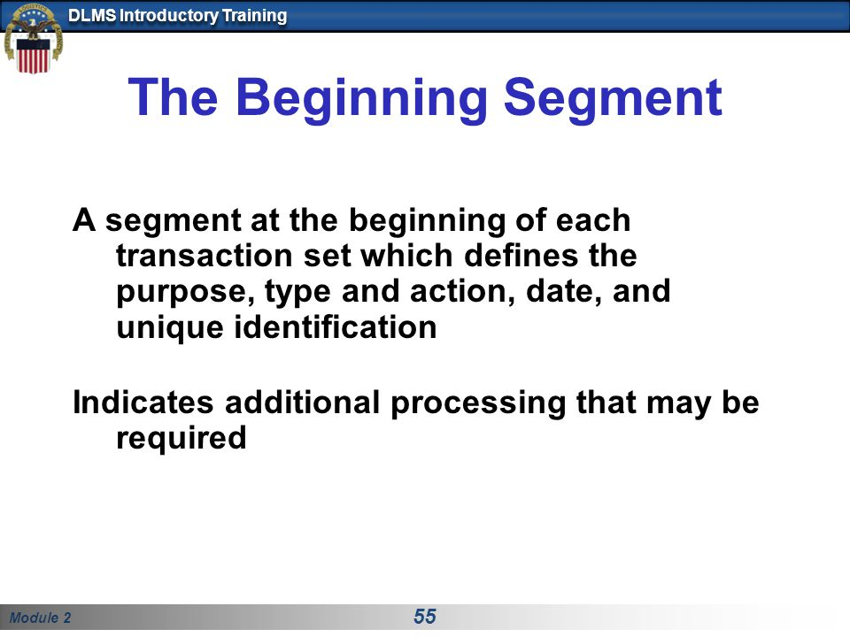 Module 2 55 DLMS Introductory Training The Beginning Segment A segment at the beginning of each transaction set which defines the purpose, type and action, date, and unique identification Indicates additional processing that may be required