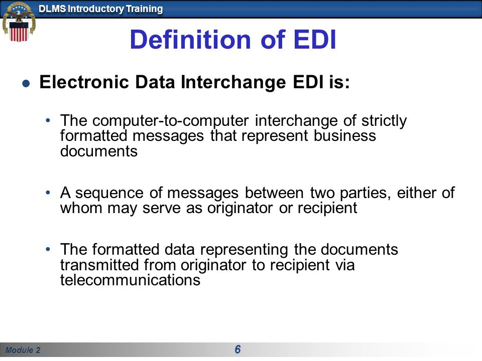Module 2 6 DLMS Introductory Training Definition of EDI Electronic Data Interchange EDI is: The computer-to-computer interchange of strictly formatted messages that represent business documents A sequence of messages between two parties, either of whom may serve as originator or recipient The formatted data representing the documents transmitted from originator to recipient via telecommunications