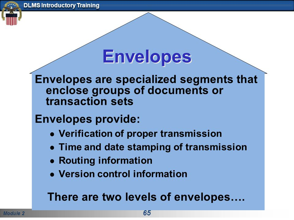 Module 2 65 DLMS Introductory Training Envelopes Envelopes are specialized segments that enclose groups of documents or transaction sets Envelopes pro
