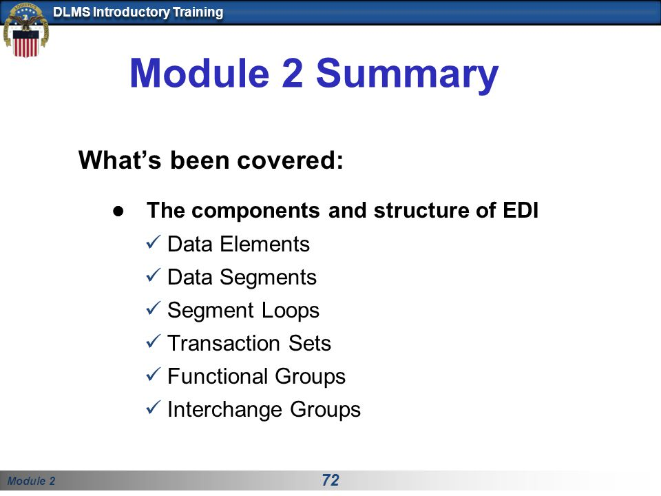 Module 2 72 DLMS Introductory Training Module 2 Summary What's been covered: The components and structure of EDI Data Elements Data Segments Segment L