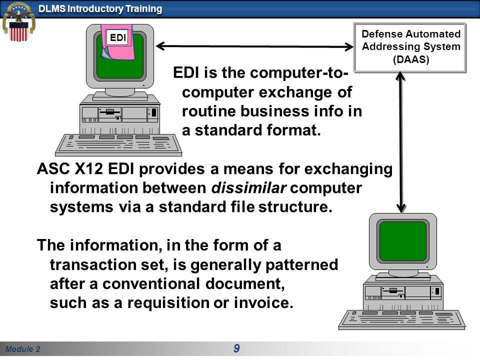 Module 2 9 DLMS Introductory Training EDI EDI is the computer-to- computer exchange of routine business info in a standard format.