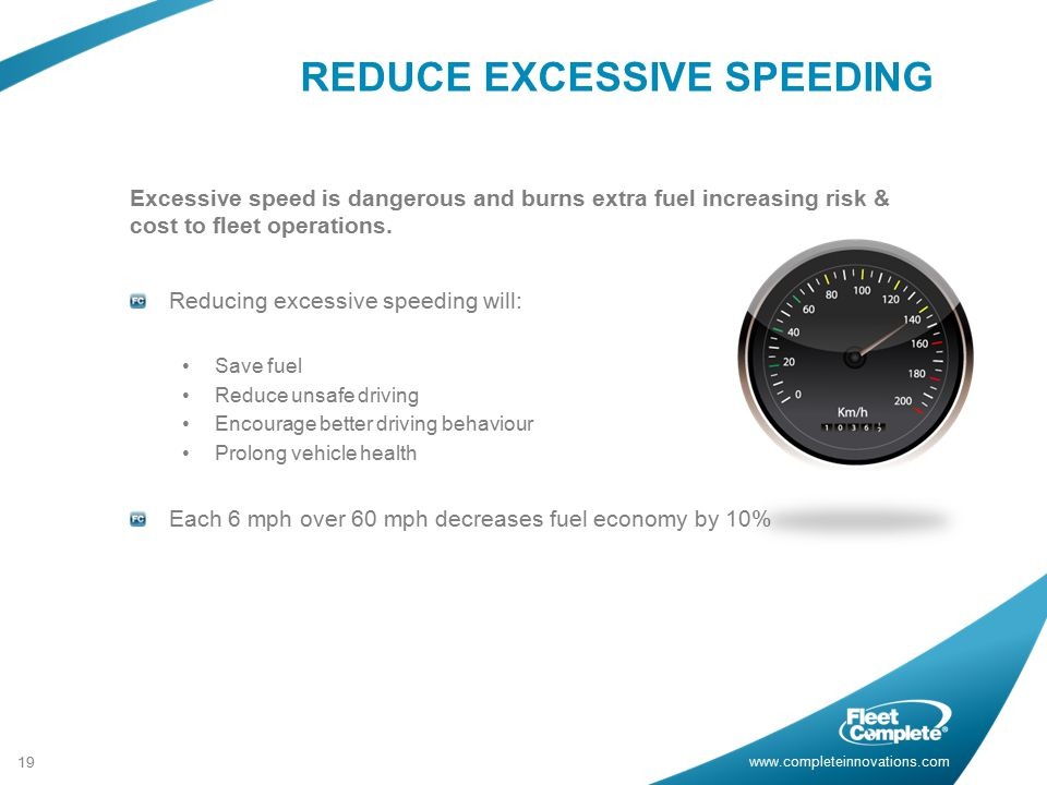 www.completeinnovations.com REDUCE EXCESSIVE SPEEDING 19 Excessive speed is dangerous and burns extra fuel increasing risk & cost to fleet operations.