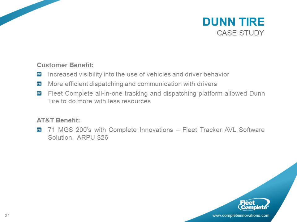 www.completeinnovations.com CASE STUDY 31 Customer Benefit: Increased visibility into the use of vehicles and driver behavior More efficient dispatching and communication with drivers Fleet Complete all-in-one tracking and dispatching platform allowed Dunn Tire to do more with less resources AT&T Benefit: 71 MGS 200's with Complete Innovations – Fleet Tracker AVL Software Solution.