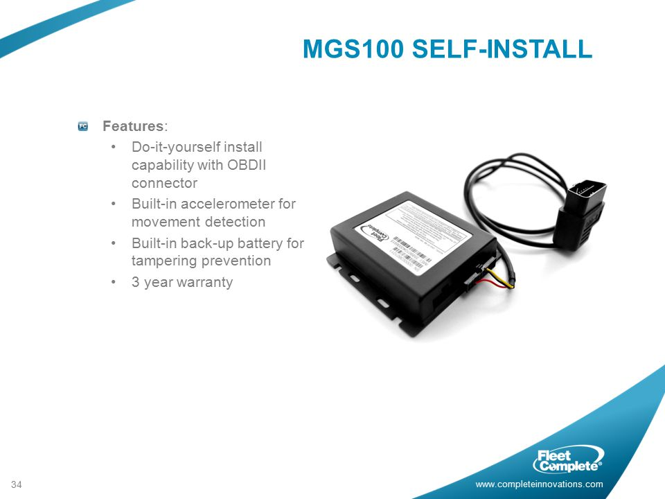www.completeinnovations.com Features: Do-it-yourself install capability with OBDII connector Built-in accelerometer for movement detection Built-in back-up battery for tampering prevention 3 year warranty 34 MGS100 SELF-INSTALL