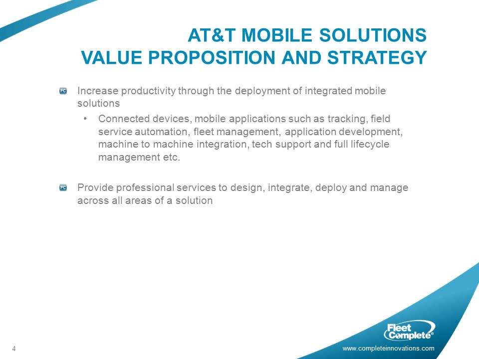 www.completeinnovations.com AT&T MOBILE SOLUTIONS VALUE PROPOSITION AND STRATEGY 4 Increase productivity through the deployment of integrated mobile solutions Connected devices, mobile applications such as tracking, field service automation, fleet management, application development, machine to machine integration, tech support and full lifecycle management etc.
