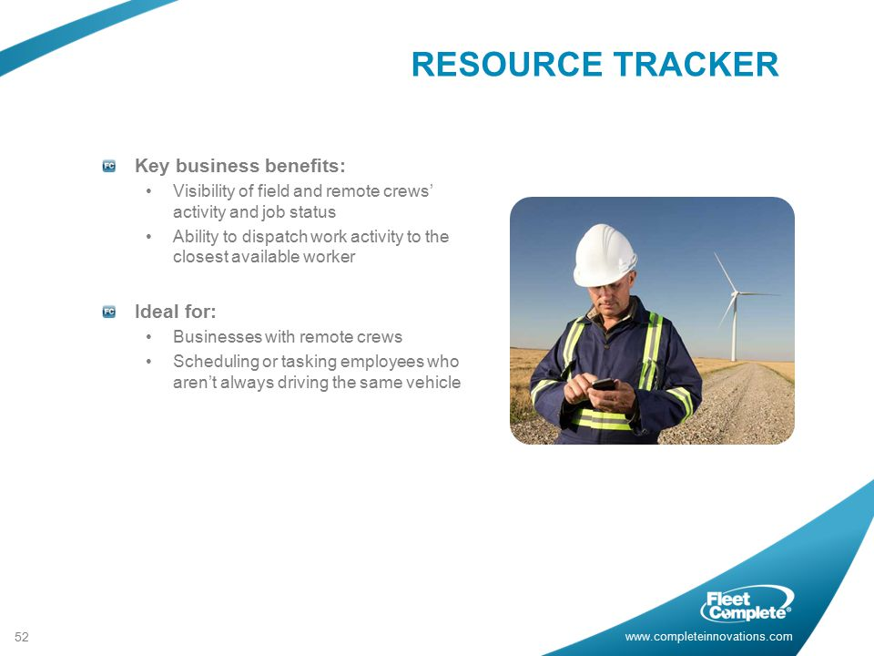 www.completeinnovations.com Key business benefits: Visibility of field and remote crews' activity and job status Ability to dispatch work activity to the closest available worker Ideal for: Businesses with remote crews Scheduling or tasking employees who aren't always driving the same vehicle 52 RESOURCE TRACKER