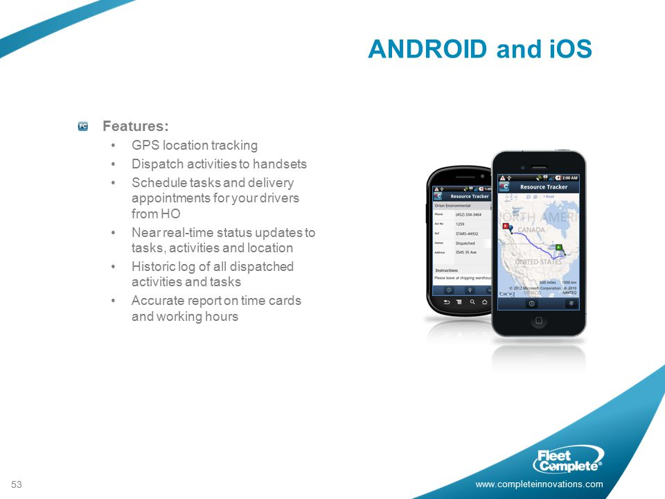 www.completeinnovations.com Features: GPS location tracking Dispatch activities to handsets Schedule tasks and delivery appointments for your drivers from HO Near real-time status updates to tasks, activities and location Historic log of all dispatched activities and tasks Accurate report on time cards and working hours 53 ANDROID and iOS