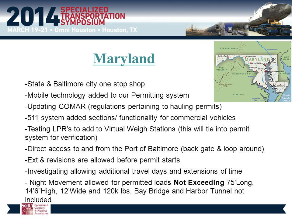 Maryland -State & Baltimore city one stop shop -Mobile technology added to our Permitting system -Updating COMAR (regulations pertaining to hauling permits) -511 system added sections/ functionality for commercial vehicles -Testing LPR's to add to Virtual Weigh Stations (this will tie into permit system for verification) -Direct access to and from the Port of Baltimore (back gate & loop around) -Ext & revisions are allowed before permit starts -Investigating allowing additional travel days and extensions of time - Night Movement allowed for permitted loads Not Exceeding 75'Long, 14'6 High, 12'Wide and 120k lbs.