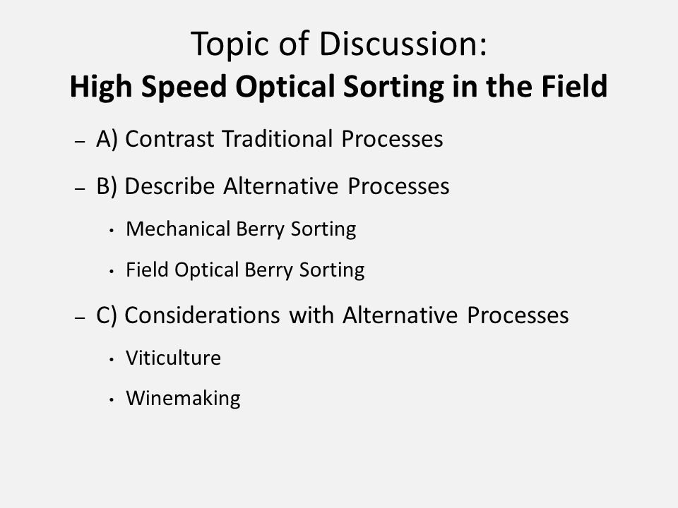 Topic of Discussion: High Speed Optical Sorting in the Field – A) Contrast Traditional Processes – B) Describe Alternative Processes Mechanical Berry Sorting Field Optical Berry Sorting – C) Considerations with Alternative Processes Viticulture Winemaking