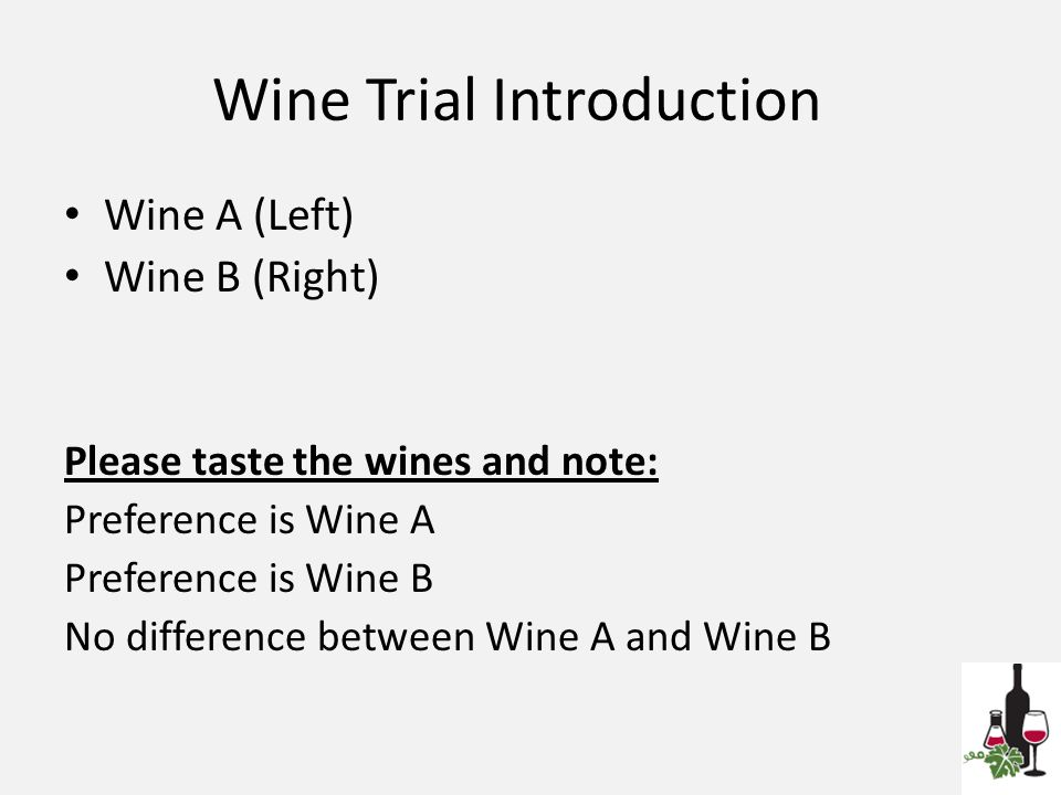 Wine Trial Introduction Wine A (Left) Wine B (Right) Please taste the wines and note: Preference is Wine A Preference is Wine B No difference between Wine A and Wine B