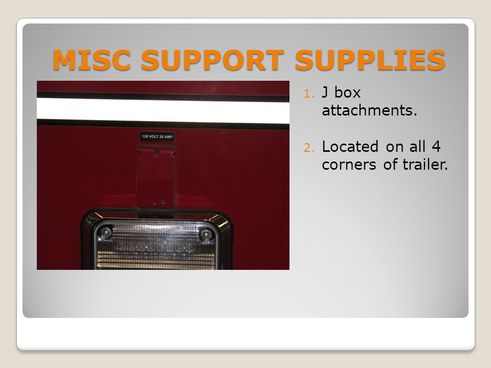 MISC SUPPORT SUPPLIES 1. J box attachments. 2. Located on all 4 corners of trailer.