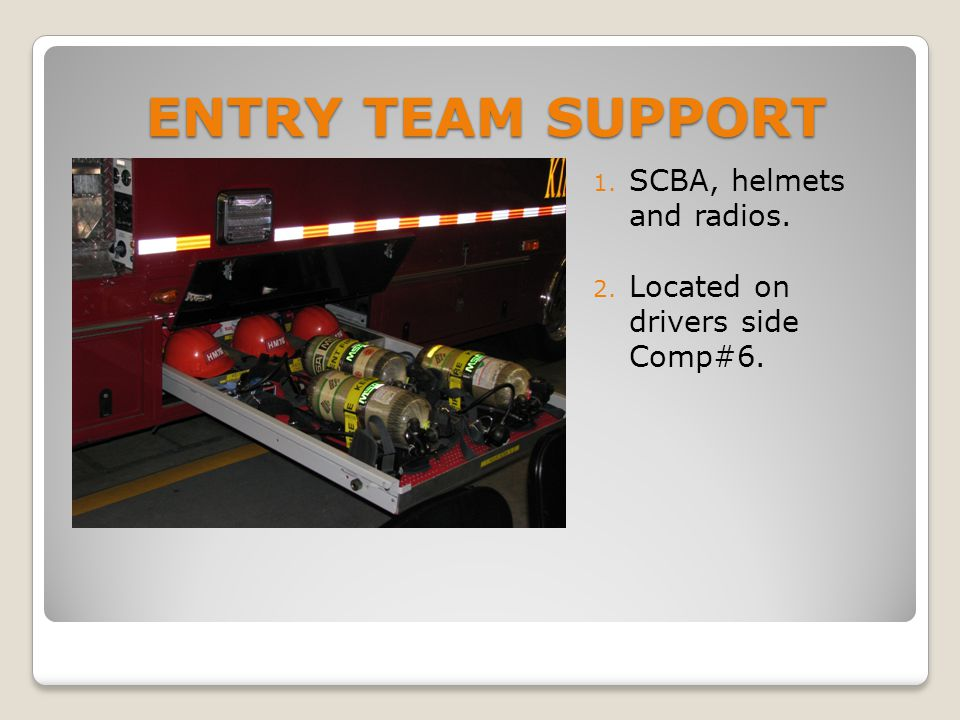 ENTRY TEAM SUPPORT 1. SCBA, helmets and radios. 2. Located on drivers side Comp#6.
