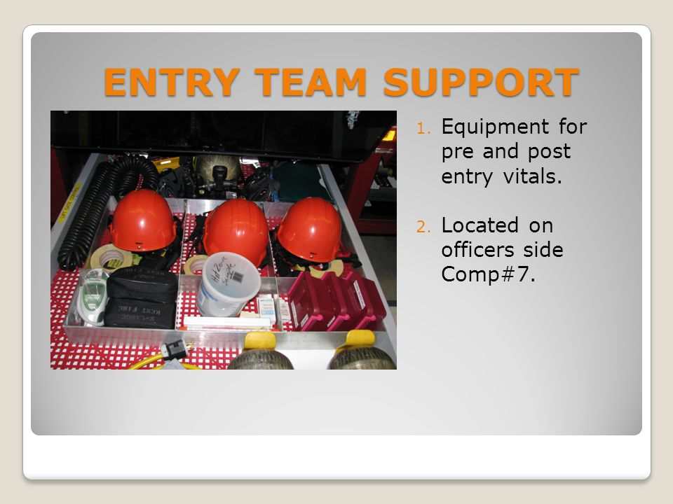 ENTRY TEAM SUPPORT 1. Equipment for pre and post entry vitals. 2. Located on officers side Comp#7.