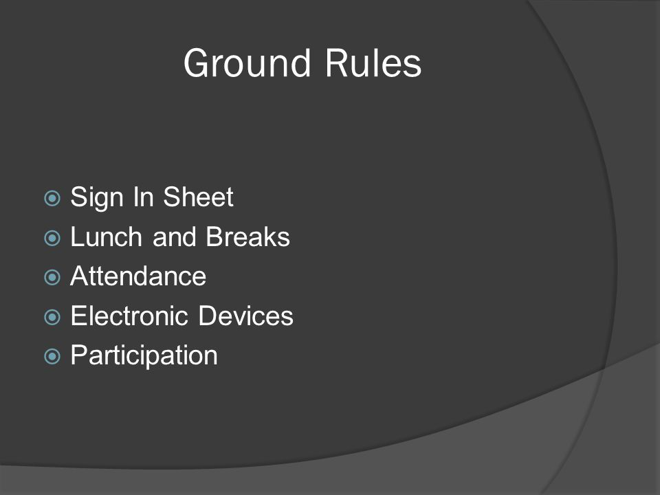 Ground Rules  Sign In Sheet  Lunch and Breaks  Attendance  Electronic Devices  Participation