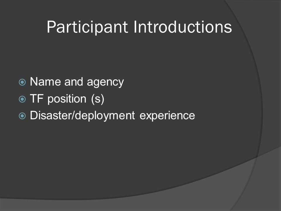 Participant Introductions  Name and agency  TF position (s)  Disaster/deployment experience