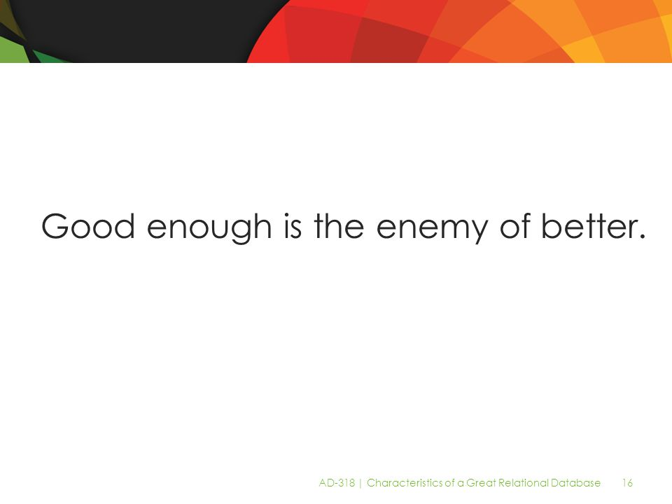 AD-318 | Characteristics of a Great Relational Database 16 Good enough is the enemy of better.