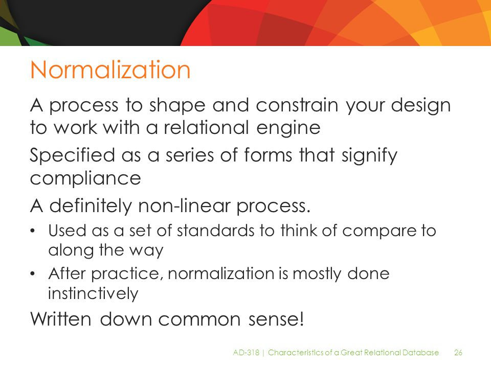 AD-318 | Characteristics of a Great Relational Database 26 Normalization A process to shape and constrain your design to work with a relational engine Specified as a series of forms that signify compliance A definitely non-linear process.