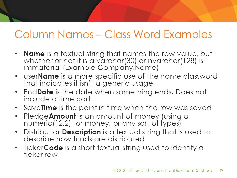 AD-318 | Characteristics of a Great Relational Database 49 Column Names – Class Word Examples Name is a textual string that names the row value, but whether or not it is a varchar(30) or nvarchar(128) is immaterial (Example Company.Name) user Name is a more specific use of the name classword that indicates it isn't a generic usage End Date is the date when something ends.