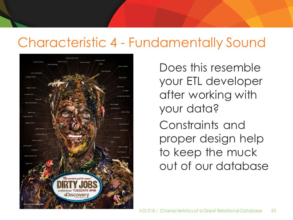 AD-318 | Characteristics of a Great Relational Database 53 Characteristic 4 - Fundamentally Sound Does this resemble your ETL developer after working with your data.